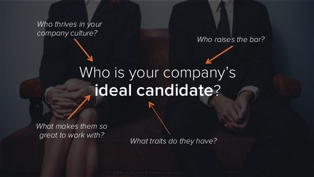 Who is your company's ideal candidate? Who thrives in your company culture? Who raises the bar? What traits do they have? ...