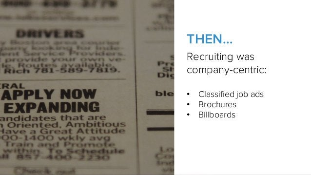 Recruiting was company-centric: • Classified job ads • Brochures • Billboards THEN…
