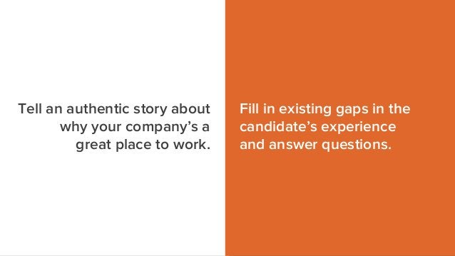 Fill in existing gaps in the candidate's experience and answer questions. Tell an authentic story about why your company's...