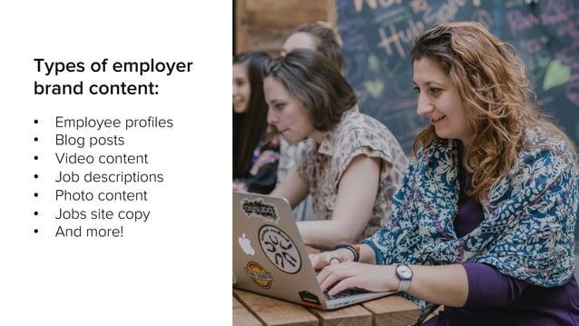 Types of employer brand content: • Employee profiles • Blog posts • Video content • Job descriptions • Photo content •...