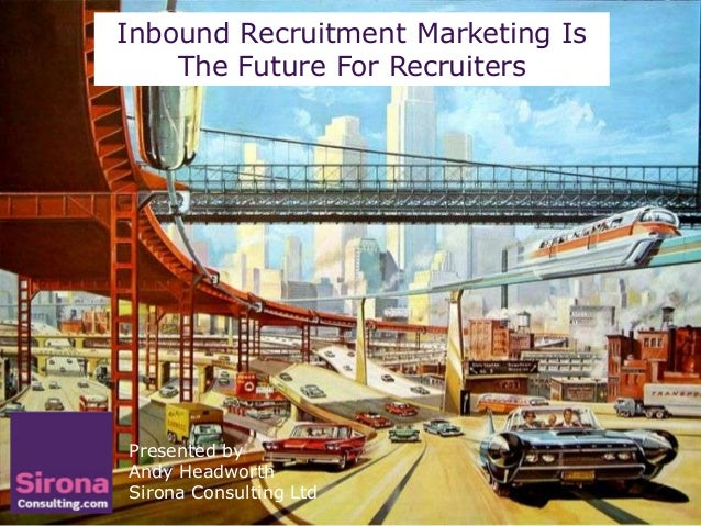 Inbound Recruitment Marketing Is    The Future For RecruitersPresented byAndy HeadworthSirona Consulting Ltd