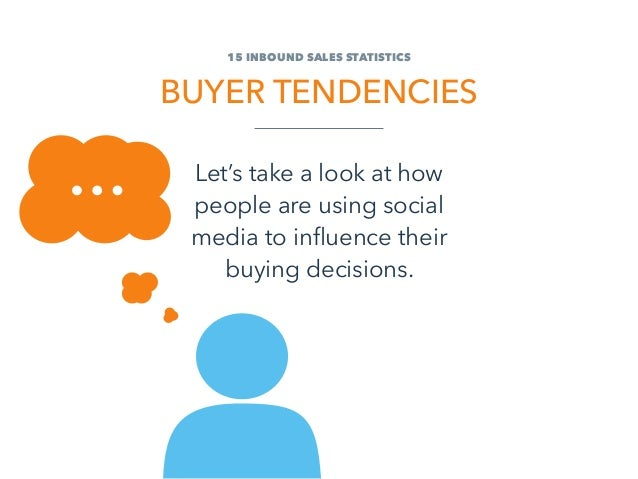 15 Inbound Sales STATISTICS Buyer Tendencies Let's take a look at how people are using social media to influence their buy...