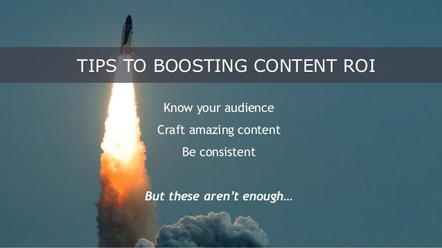 Know your audience Craft amazing content Be consistent But these aren't enough… TIPS TO BOOSTING CONTENT ROI