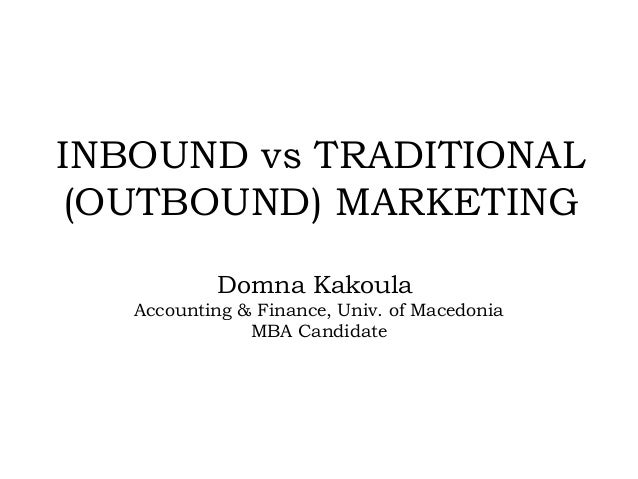 INBOUND vs TRADITIONAL (OUTBOUND) MARKETING Domna Kakoula Accounting & Finance, Univ. of Macedonia MBA Candidate