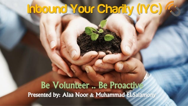 Inbound Your Charity (IYC) Be Volunteer .. Be Proactive Presented by: Alaa Noor & Muhammad ELSalamony