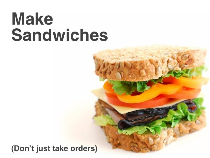 Make Sandwiches     (Don't just take orders)