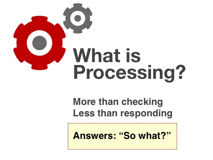 "What is Processing? More than checking Less than responding  Answers: ""So what?"""