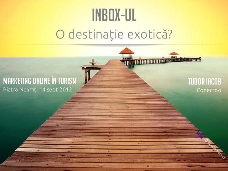 INBOX-ul                   O destinație exotică?Marketing Online În Turism                 Tudor IacobPiatra Neamț, 14 sep...