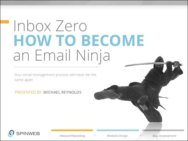 Inbox Zero HOW TO BECOME an Email Ninja Your email management process will never be the same again PRESENTED BY: MICHAEL R...