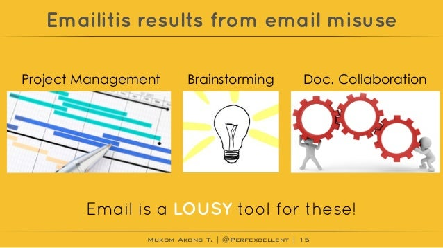 Mukom Akong T. | @Perfexcellent | Emailitis results from email misuse 15 Project Management Email is a LOUSY tool for thes...