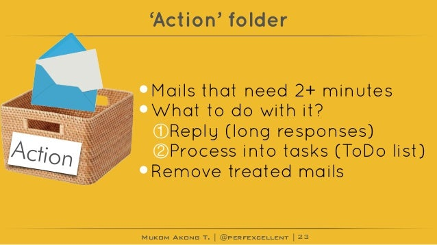 Mukom Akong T. | @perfexcellent | 'Action' folder •Mails that need 2+ minutes •What to do with it? ①Reply (long responses)...