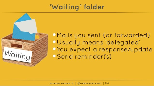 Mukom Akong T. | @perfexcellent | 'Waiting' folder •Mails you sent (or forwarded) •Usually means 'delegated' •You expect a...