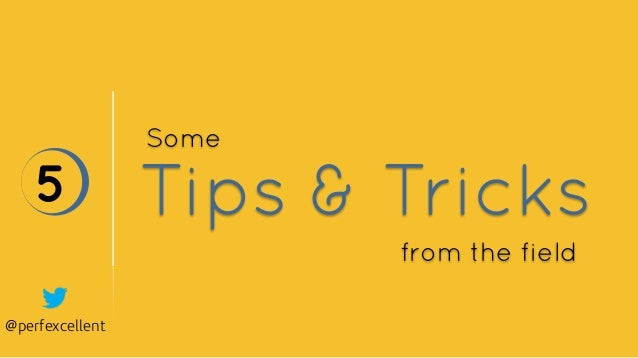 @perfexcellent Tips & Tricks5 Some from the field