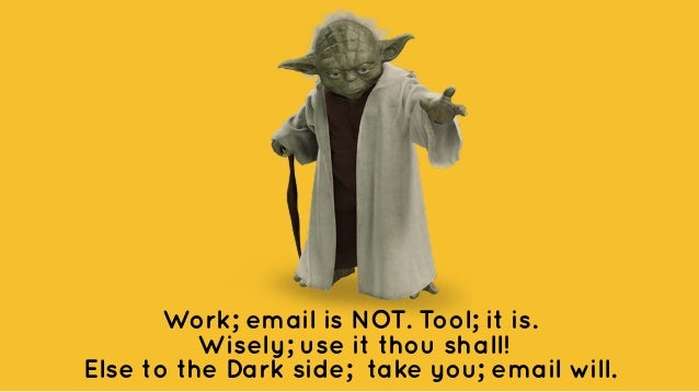 Work; email is NOT. Tool; it is. Wisely; use it thou shall! Else to the Dark side; take you; email will.