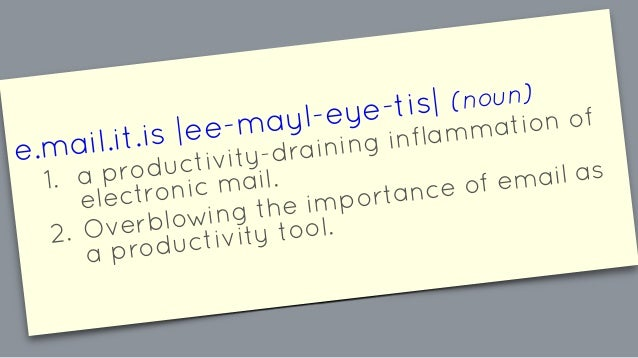 e.mail.it.is |ee-mayl-eye-tis| (noun) 1. a productivity-draining inflammation of electronic mail. 2. Overblowing the impor...