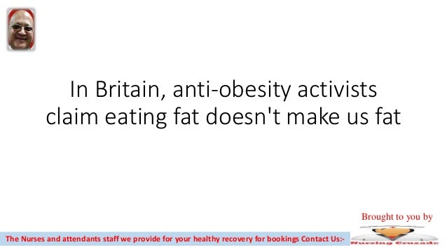 In Britain, anti-obesity activists claim eating fat doesn't make us fat The Nurses and attendants staff we provide for you...