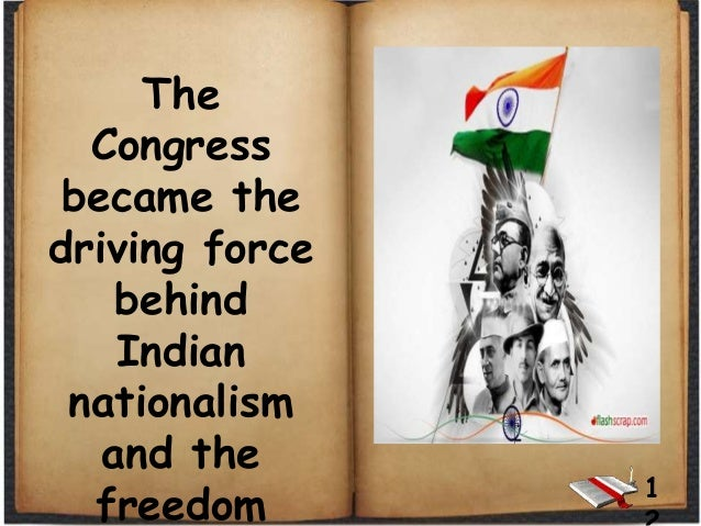 The Congress became the driving force behind Indian nationalism and the freedom 1