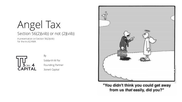Angel Tax By Siddarth M Pai Founding Partner 3one4 Capital Section 56(2)(viib) or not (2)(viib) A presentation on Section ...