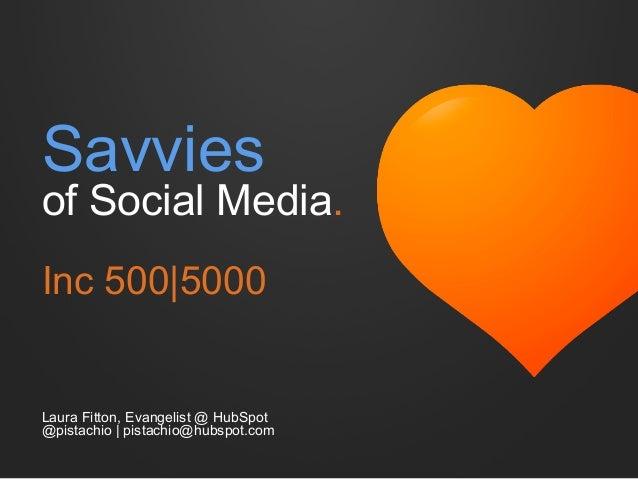 Savvies  of Social Media. Inc 500|5000  Laura Fitton, Evangelist @ HubSpot @pistachio | pistachio@hubspot.com