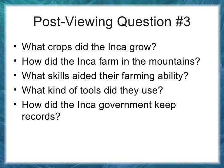 Post-Viewing Question #3 <ul><li>What crops did the Inca grow? </li></ul><ul><li>How did the Inca farm in the mountains? <...