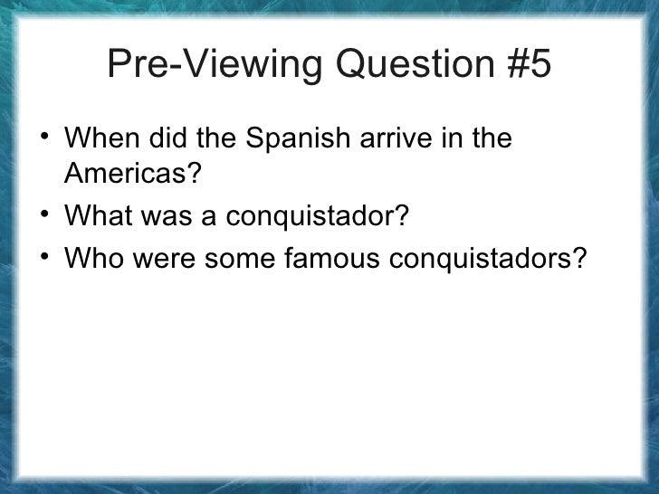 Pre-Viewing Question #5 <ul><li>When did the Spanish arrive in the Americas? </li></ul><ul><li>What was a conquistador? </...