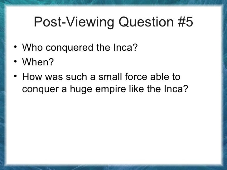 Post-Viewing Question #5 <ul><li>Who conquered the Inca? </li></ul><ul><li>When? </li></ul><ul><li>How was such a small fo...