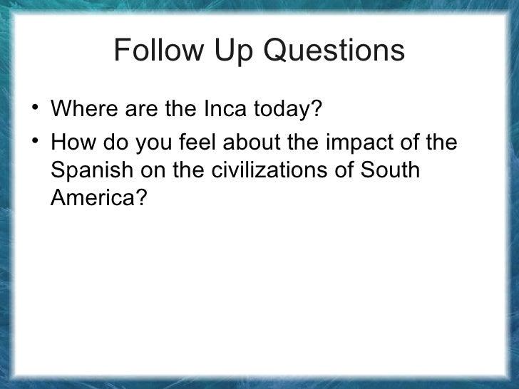 Follow Up Questions <ul><li>Where are the Inca today? </li></ul><ul><li>How do you feel about the impact of the Spanish on...