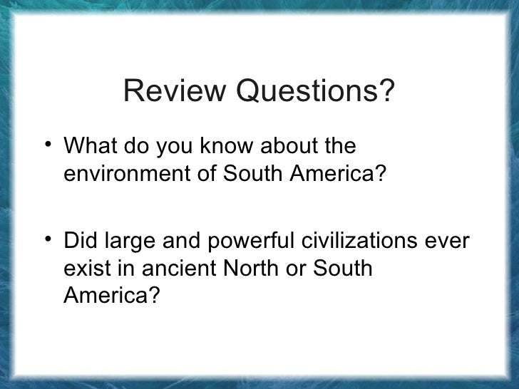 Review Questions? <ul><li>What do you know about the environment of South America? </li></ul><ul><li>Did large and powerfu...