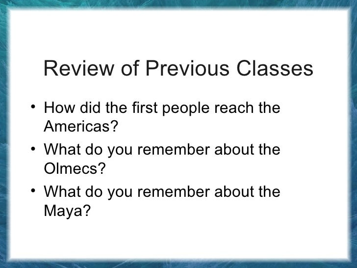 Review of Previous Classes <ul><li>How did the first people reach the Americas? </li></ul><ul><li>What do you remember abo...