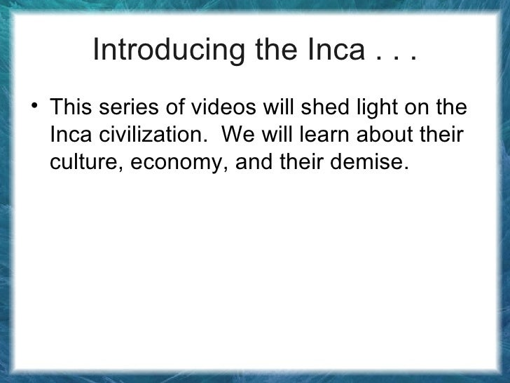 Introducing the Inca . . . <ul><li>This series of videos will shed light on the Inca civilization.  We will learn about th...