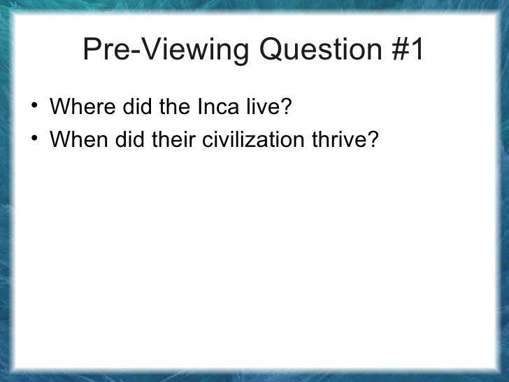 Pre-Viewing Question #1 <ul><li>Where did the Inca live? </li></ul><ul><li>When did their civilization thrive? </li></ul>