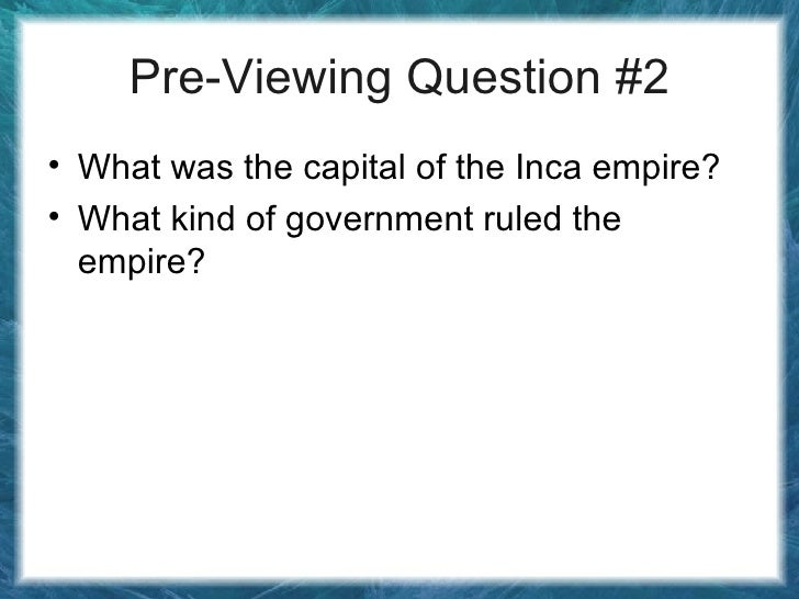Pre-Viewing Question #2 <ul><li>What was the capital of the Inca empire? </li></ul><ul><li>What kind of government ruled t...