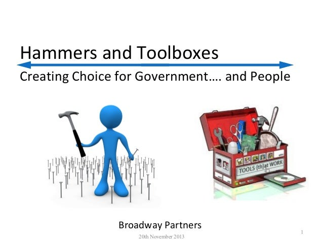 Hammers and Toolboxes Creating Choice for Government…. and People  Broadway Partners 20th November 2013  1