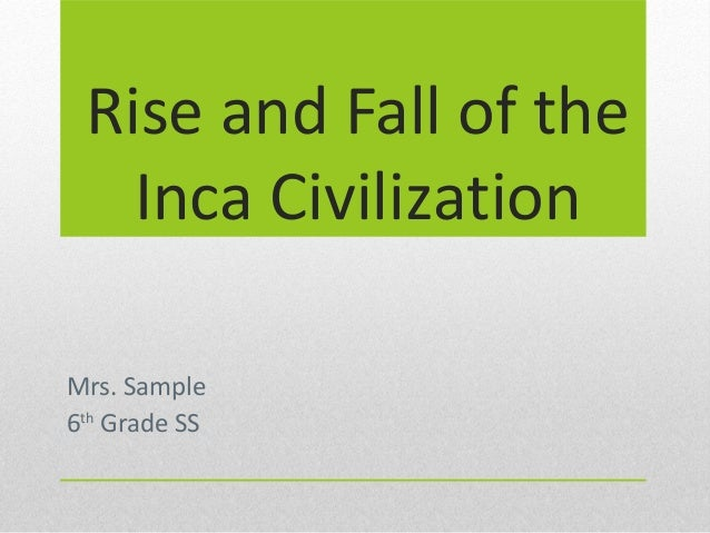 Rise and Fall of the Inca Civilization Mrs. Sample 6th Grade SS