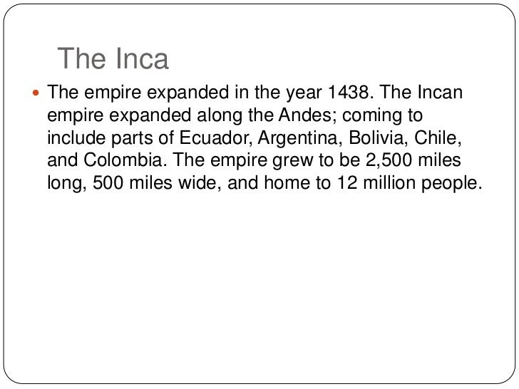 The Inca <br />The empire expanded in the year 1438. The Incan empire expanded along the Andes; coming to include parts of...