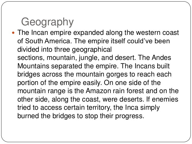 Geography <br />The Incan empire expanded along the western coast of South America. The empire itself could've been divide...