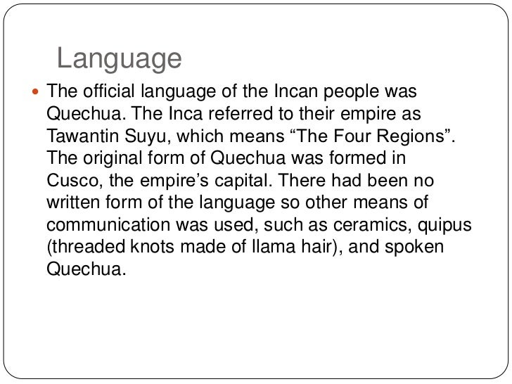 Language <br />The official language of the Incan people was Quechua. The Inca referred to their empire as TawantinSuyu, w...