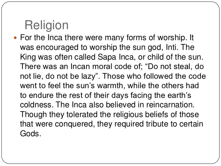 Religion <br />For the Inca there were many forms of worship. It was encouraged to worship the sun god, Inti. The King was...