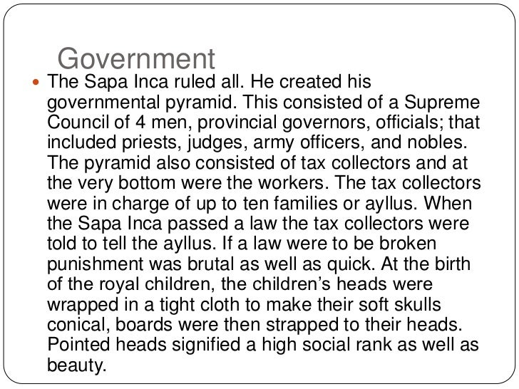 Government<br />The Sapa Inca ruled all. He created his governmental pyramid. This consisted of a Supreme Council of 4 men...