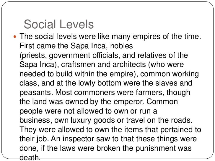 Social Levels<br />The social levels were like many empires of the time. First came the Sapa Inca, nobles (priests, govern...