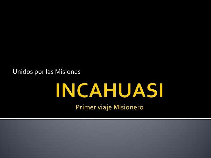 INCAHUASIPrimer viaje Misionero<br />Unidos por las Misiones<br />