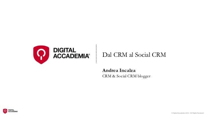 Dal CRM al Social CRMAndrea IncalzaCRM & Social CRM blogger                           © Digital Accademia 2012 – All Right...
