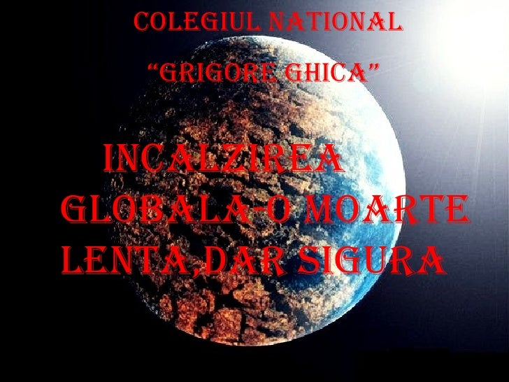"Colegiul National "" Grigore Ghica"" Incalzirea globala-o moarte lenta,dar sigura"
