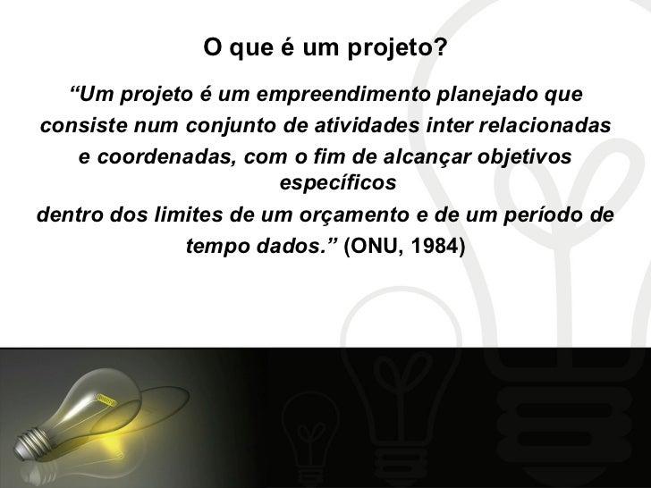 """O que é um projeto?   """"Um projeto é um empreendimento planejado queconsiste num conjunto de atividades inter relacionadas ..."""