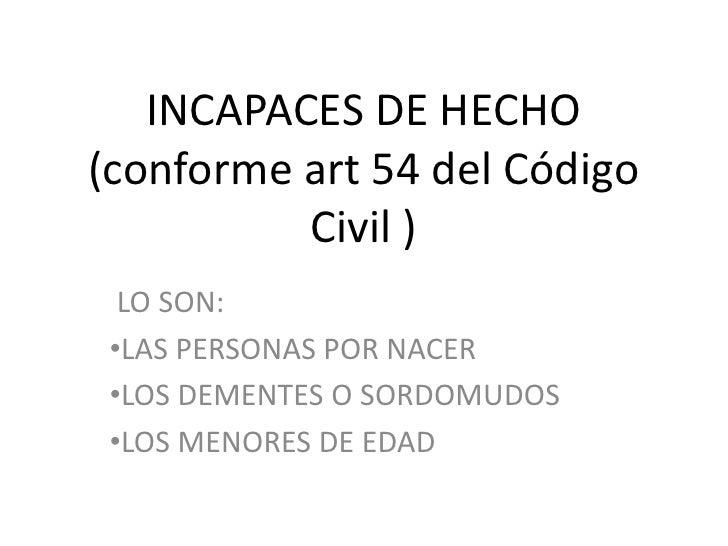 INCAPACES DE HECHO(conforme art 54 del Código Civil )<br /> LO SON:<br /><ul><li>LAS PERSONAS POR NACER
