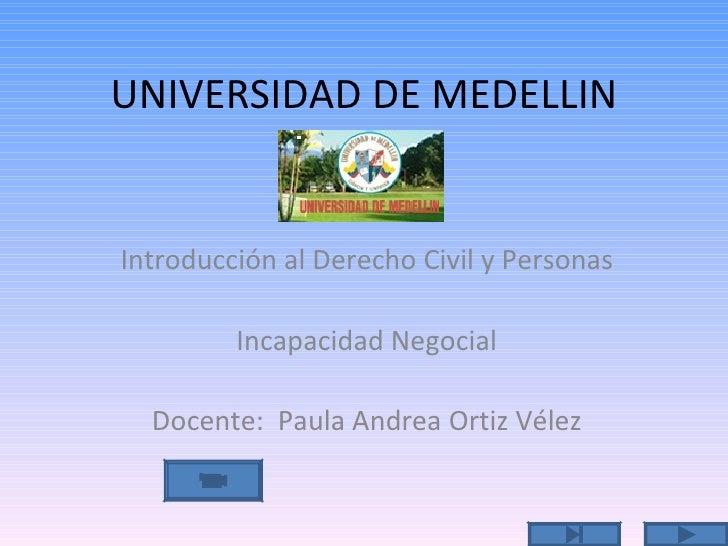 UNIVERSIDAD DE MEDELLIN Introducción al Derecho Civil y Personas Incapacidad Negocial Docente:  Paula Andrea Ortiz Vélez