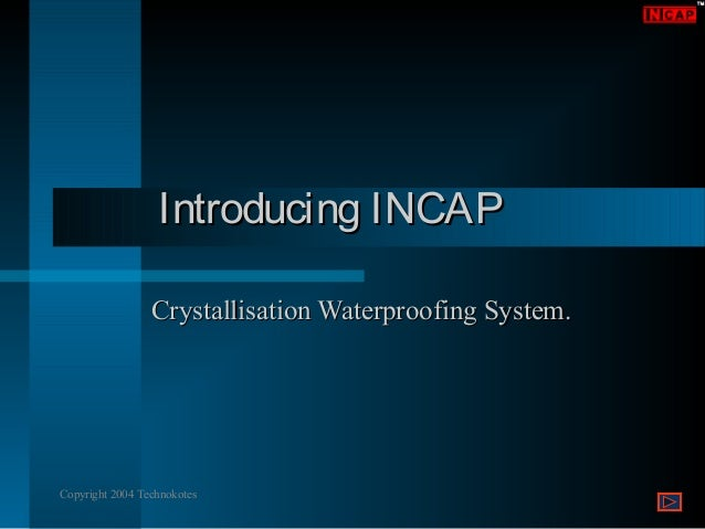 Introducing INCAP Crystallisation Waterproofing System.  Copyright 2004 Technokotes