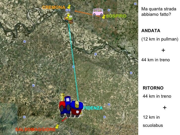 SOSPIRO CREMONA SALSOMAGGIORE FIDENZA Ma quanta strada abbiamo fatto? ANDATA (12 km in pullman) + 44 km in treno RITORNO 4...