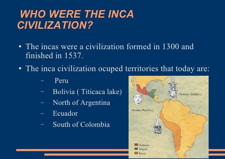 WHO WERE THE INCA CIVILIZATION? <ul><li>The incas were a civilization formed in 1300 and finished in 1537.  </li></ul><ul>...