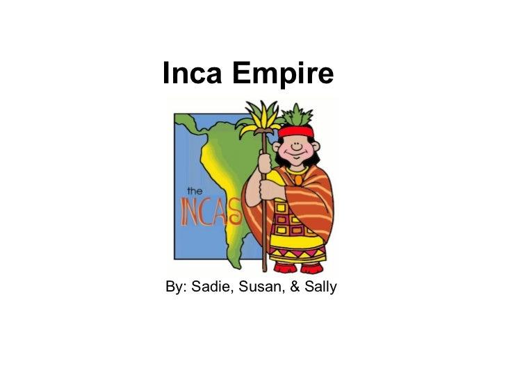 Inca Empire By: Sadie, Susan, & Sally